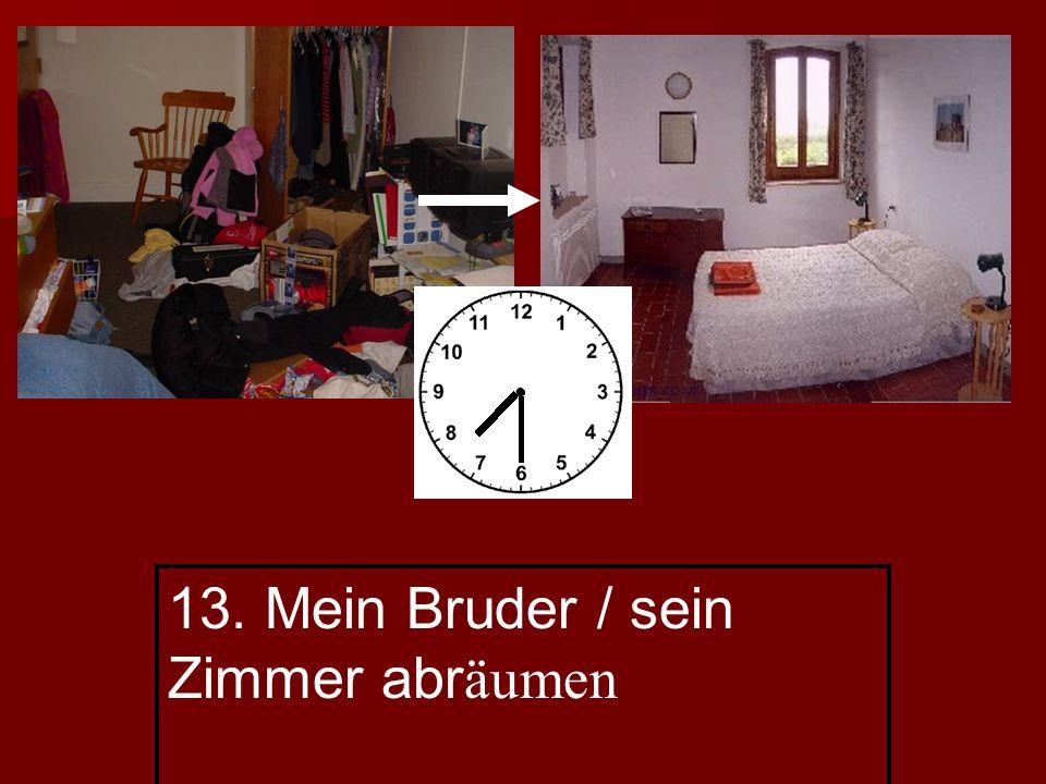 13. Mein Bruder / sein Zimmer abr äumen