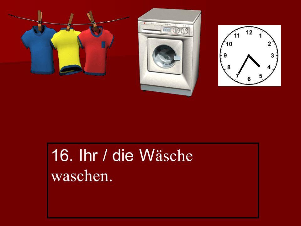 16. Ihr / die W äsche waschen.