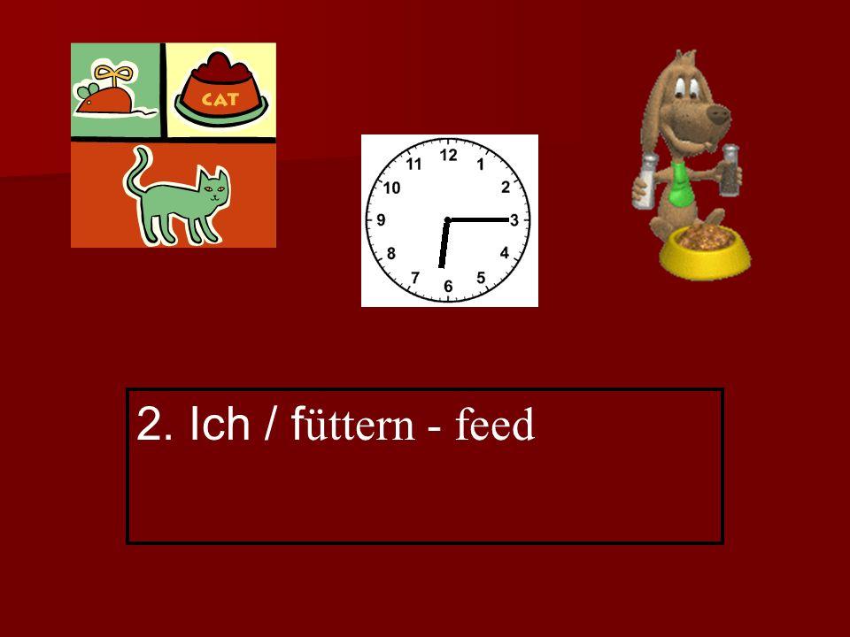 2. Ich / f üttern - feed