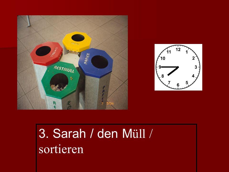 3. Sarah / den M üll / sortieren