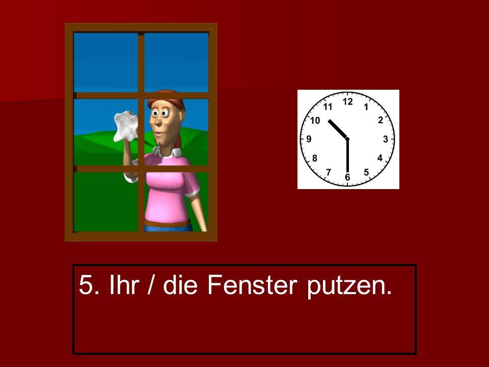 5. Ihr / die Fenster putzen.
