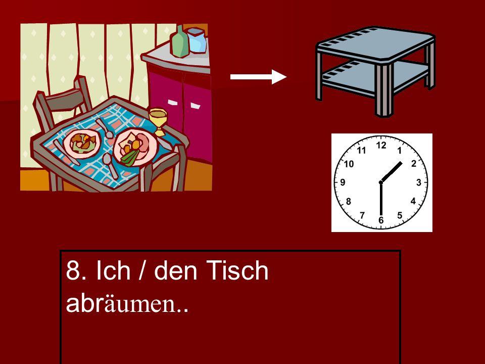 8. Ich / den Tisch abr äumen..