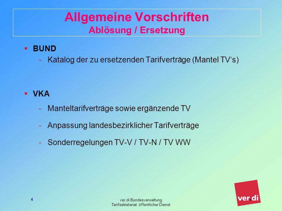 ver.di Bundesverwaltung Tarifsekretariat öffentlicher Dienst 4 Allgemeine Vorschriften Ablösung / Ersetzung BUND -Katalog der zu ersetzenden Tarifverträge (Mantel TVs) VKA -Manteltarifverträge sowie ergänzende TV -Anpassung landesbezirklicher Tarifverträge -Sonderregelungen TV-V / TV-N / TV WW