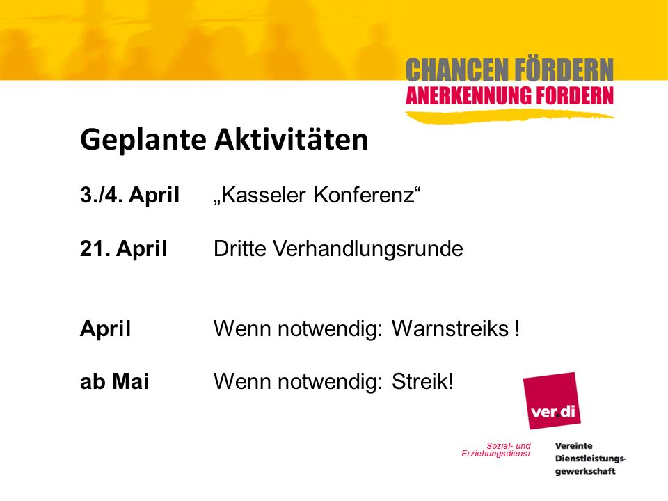 Sozial- und Erziehungsdienst Geplante Aktivitäten 3./4. April Kasseler Konferenz 21. April Dritte Verhandlungsrunde AprilWenn notwendig: Warnstreiks !