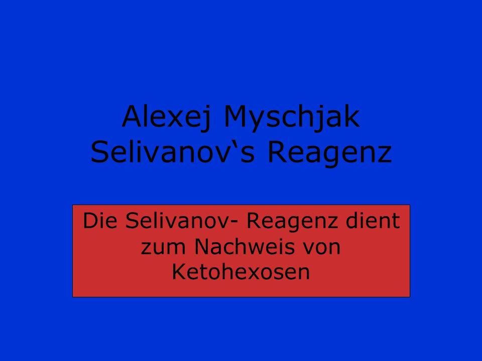 Alexej Myschjak Selivanovs Reagenz Die Selivanov- Reagenz dient zum Nachweis von Ketohexosen