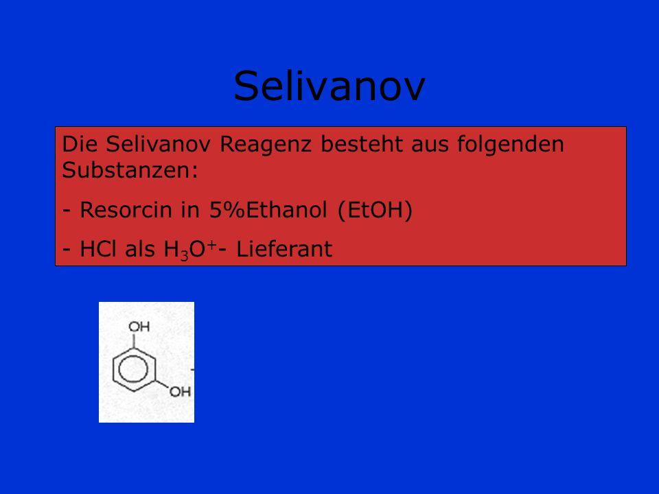 Selivanov Die Selivanov Reagenz besteht aus folgenden Substanzen: - Resorcin in 5%Ethanol (EtOH) - HCl als H 3 O + - Lieferant