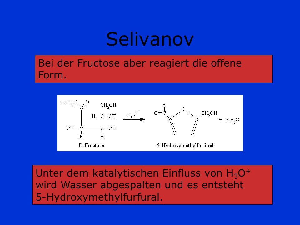 Selivanov Bei der Fructose aber reagiert die offene Form. Unter dem katalytischen Einfluss von H 3 O + wird Wasser abgespalten und es entsteht 5-Hydro