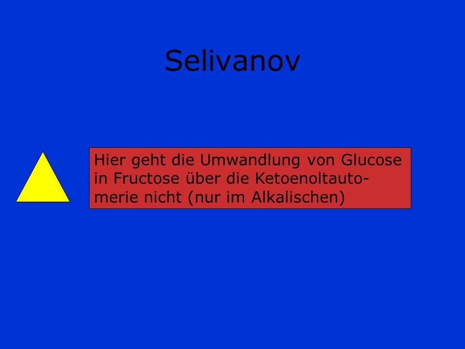 Selivanov Hier geht die Umwandlung von Glucose in Fructose über die Ketoenoltauto- merie nicht (nur im Alkalischen)
