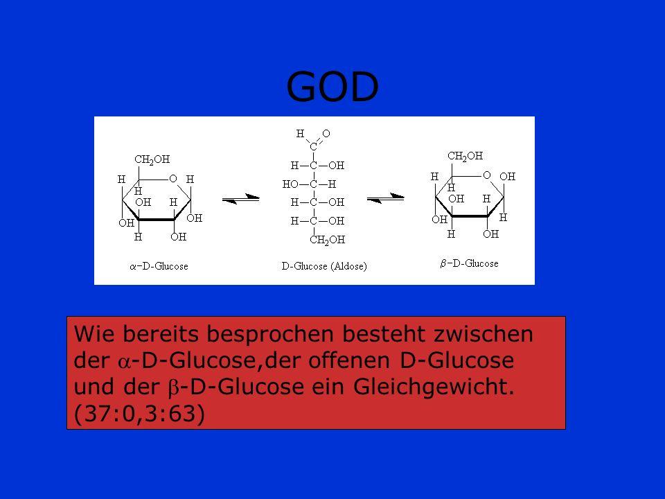 GOD Da dieses Gleichgewicht besteht,wird bei Umsetzung der -D-Glucose zur Gluconsäure das Verhältnis zu Gunsten der -D-Glucose verschoben und die Glucose kann auch quantitativ bestimmt werden.