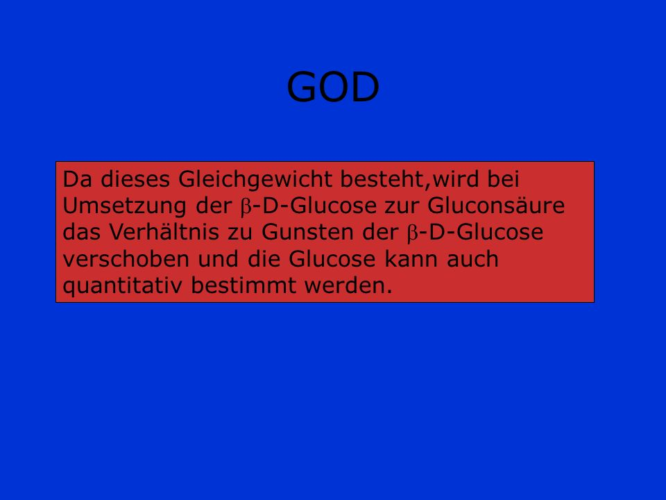 GOD Da dieses Gleichgewicht besteht,wird bei Umsetzung der -D-Glucose zur Gluconsäure das Verhältnis zu Gunsten der -D-Glucose verschoben und die Gluc
