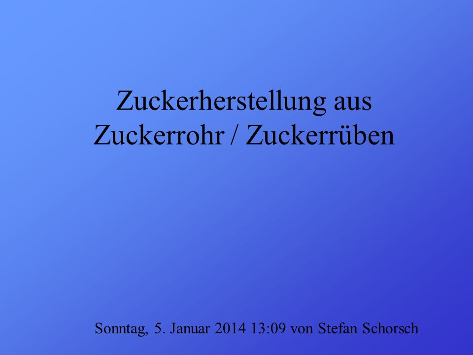 Zuckerherstellung aus Zuckerrohr / Zuckerrüben Sonntag, 5. Januar 2014 13:10 von Stefan Schorsch
