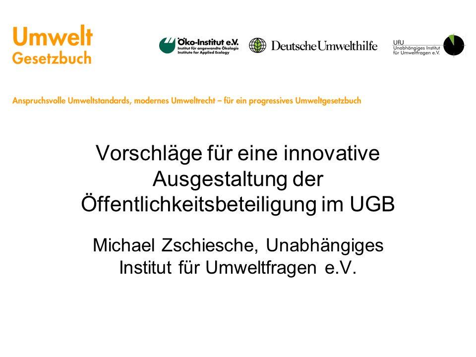 Vorschläge für eine innovative Ausgestaltung der Öffentlichkeitsbeteiligung im UGB Michael Zschiesche, Unabhängiges Institut für Umweltfragen e.V.