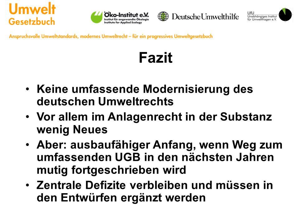 Fazit Keine umfassende Modernisierung des deutschen Umweltrechts Vor allem im Anlagenrecht in der Substanz wenig Neues Aber: ausbaufähiger Anfang, wenn Weg zum umfassenden UGB in den nächsten Jahren mutig fortgeschrieben wird Zentrale Defizite verbleiben und müssen in den Entwürfen ergänzt werden