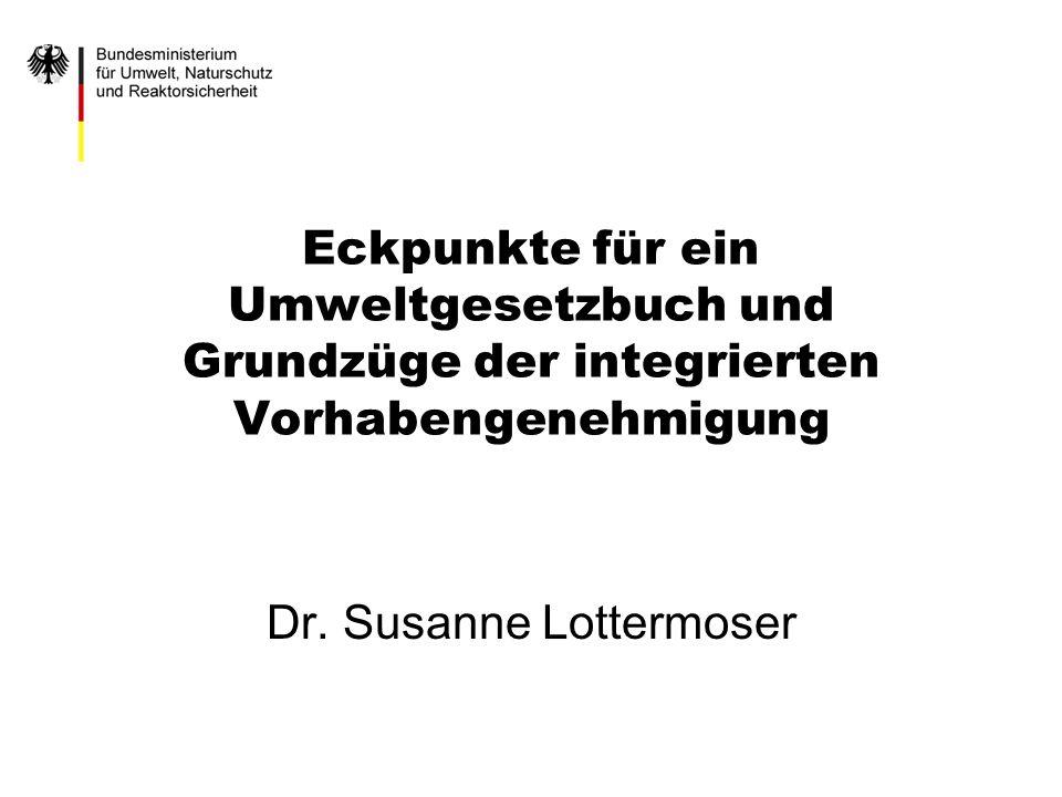 Eckpunkte für ein Umweltgesetzbuch und Grundzüge der integrierten Vorhabengenehmigung Dr. Susanne Lottermoser