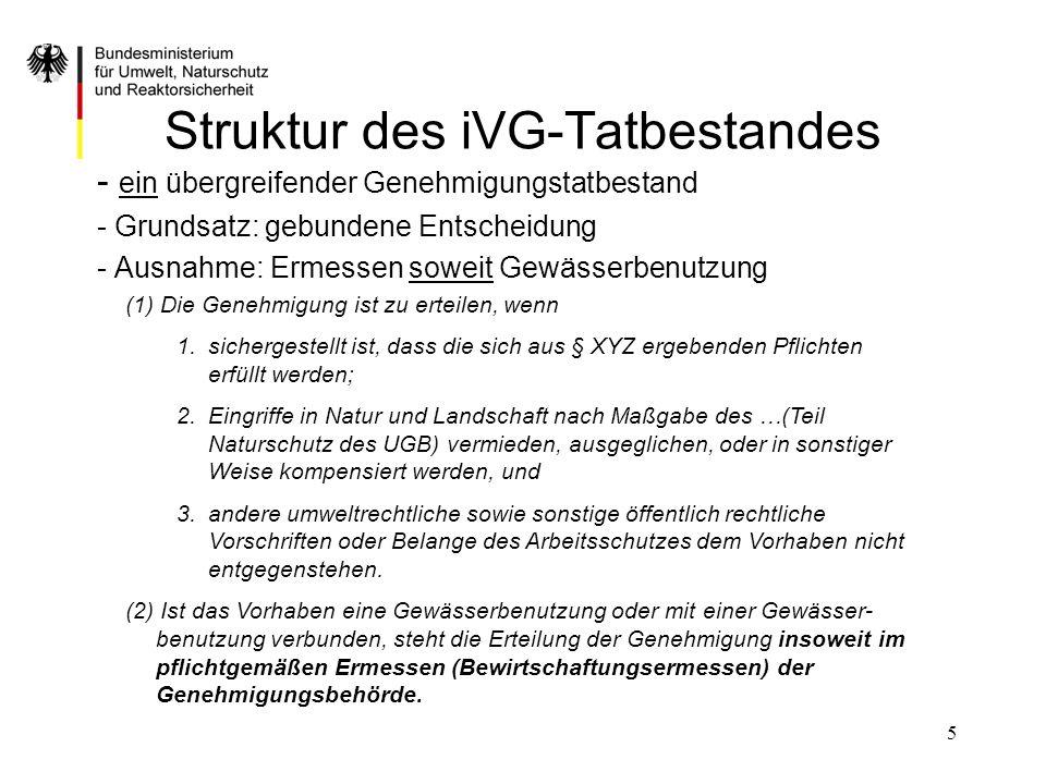 5 Struktur des iVG-Tatbestandes - ein übergreifender Genehmigungstatbestand - Grundsatz: gebundene Entscheidung - Ausnahme: Ermessen soweit Gewässerbe