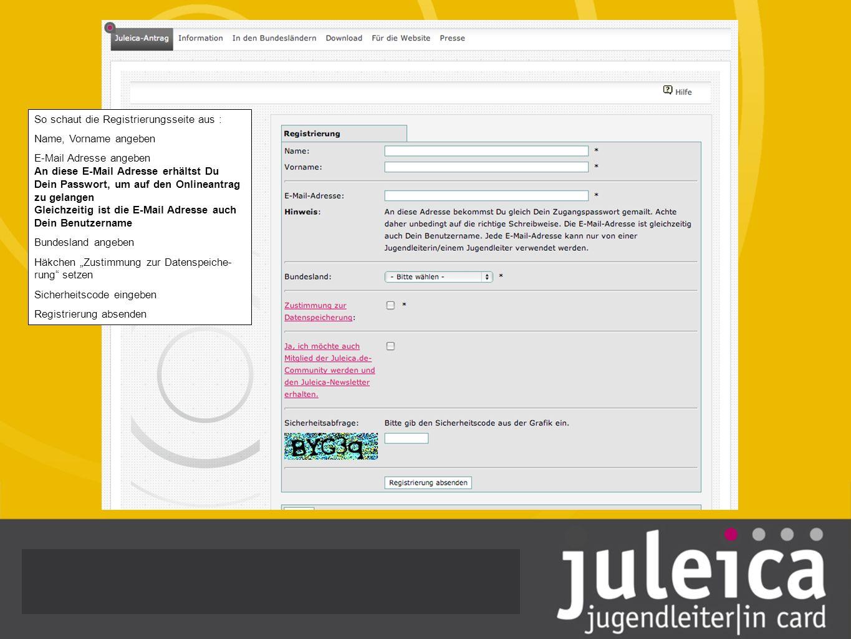 So schaut die Registrierungsseite aus : Name, Vorname angeben E-Mail Adresse angeben An diese E-Mail Adresse erhältst Du Dein Passwort, um auf den Onlineantrag zu gelangen Gleichzeitig ist die E-Mail Adresse auch Dein Benutzername Bundesland angeben Häkchen Zustimmung zur Datenspeiche- rung setzen Sicherheitscode eingeben Registrierung absenden