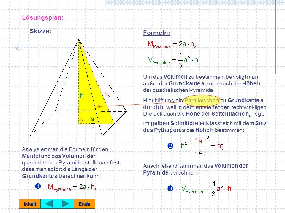 Lösungsplan: Analysiert man die Formeln für den Mantel und das Volumen der quadratischen Pyramide, stellt man fest, dass man sofort die Länge der Grundkante a berechnen kann: Skizze: Formeln: Um das Volumen zu bestimmen, benötigt man außer der Grundkante a auch noch die Höhe h der quadratischen Pyramide.