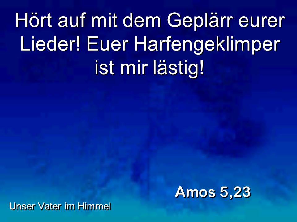 Hört auf mit dem Geplärr eurer Lieder! Euer Harfengeklimper ist mir lästig! Amos 5,23 Unser Vater im Himmel