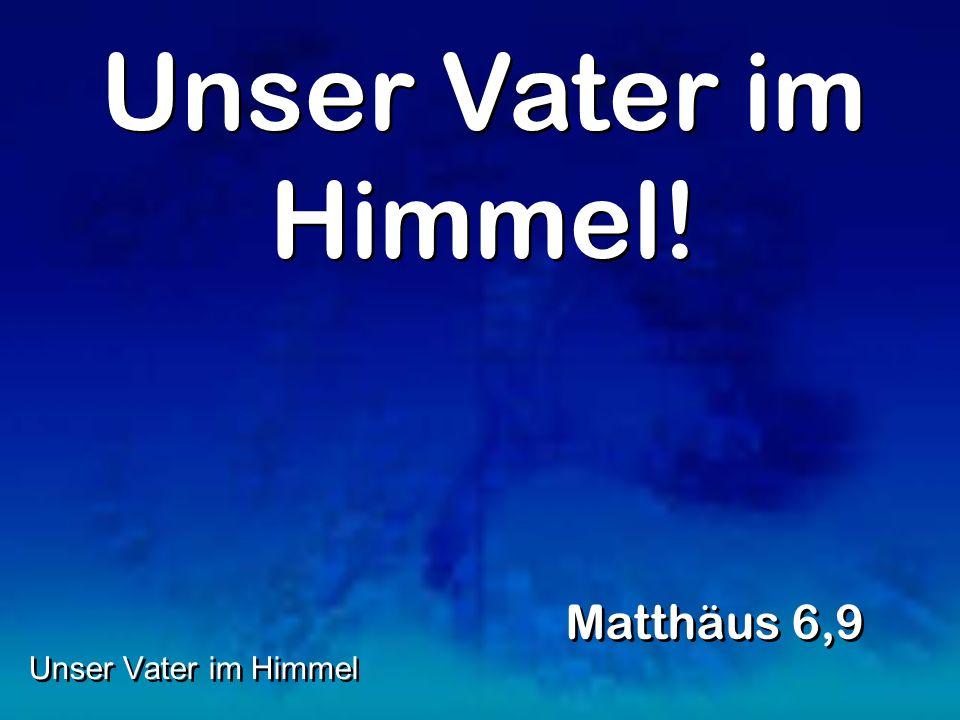 Unser Vater im Himmel! Matthäus 6,9 Unser Vater im Himmel