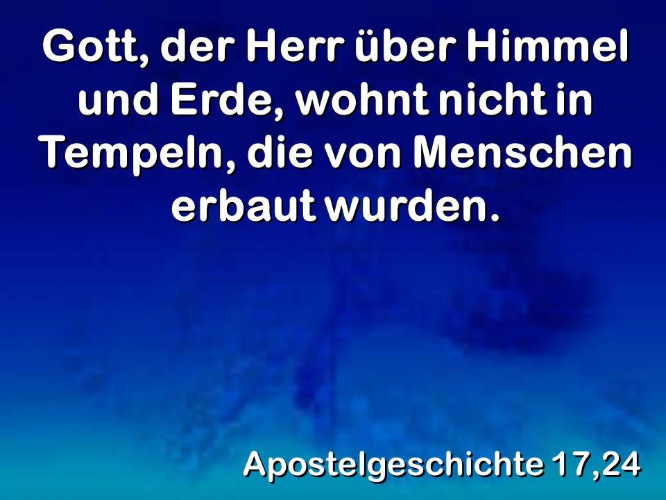 Gott, der Herr über Himmel und Erde, wohnt nicht in Tempeln, die von Menschen erbaut wurden. Apostelgeschichte 17,24