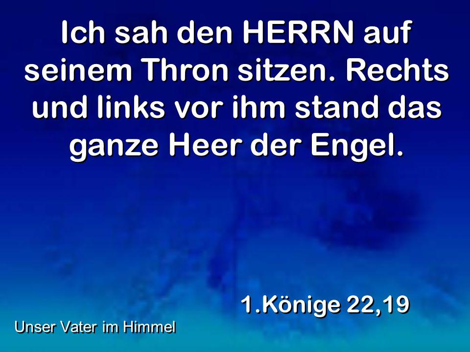 Ich sah den HERRN auf seinem Thron sitzen. Rechts und links vor ihm stand das ganze Heer der Engel. 1.Könige 22,19 Unser Vater im Himmel