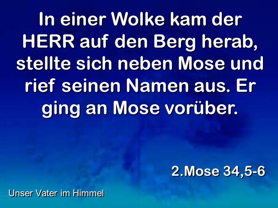 In einer Wolke kam der HERR auf den Berg herab, stellte sich neben Mose und rief seinen Namen aus. Er ging an Mose vorüber. 2.Mose 34,5-6 Unser Vater