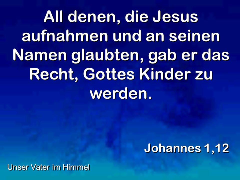 All denen, die Jesus aufnahmen und an seinen Namen glaubten, gab er das Recht, Gottes Kinder zu werden. Johannes 1,12 Unser Vater im Himmel
