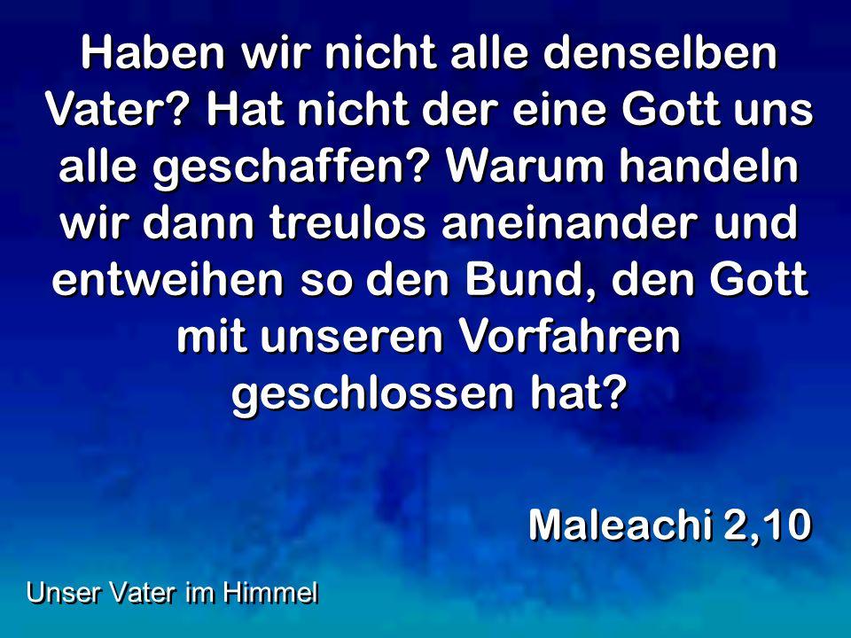 Haben wir nicht alle denselben Vater? Hat nicht der eine Gott uns alle geschaffen? Warum handeln wir dann treulos aneinander und entweihen so den Bund