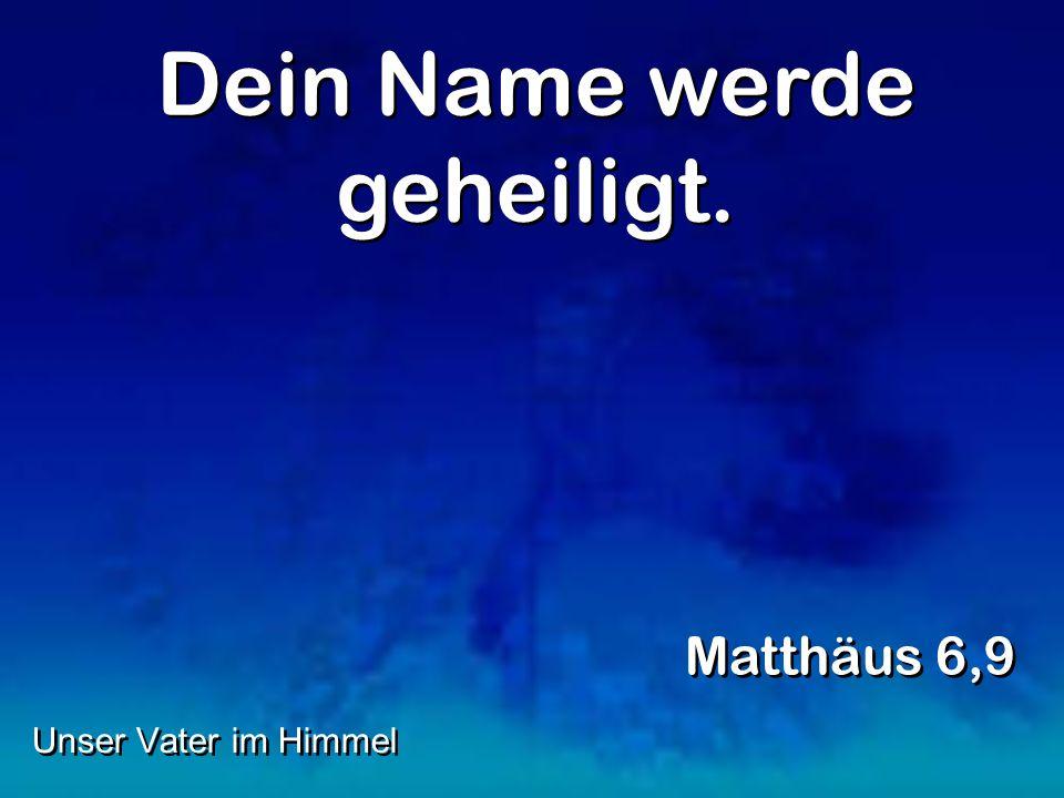 Dein Name werde geheiligt. Matthäus 6,9 Unser Vater im Himmel