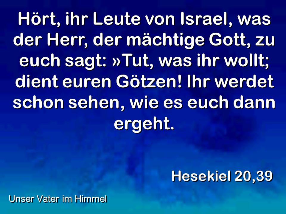 Hört, ihr Leute von Israel, was der Herr, der mächtige Gott, zu euch sagt: »Tut, was ihr wollt; dient euren Götzen! Ihr werdet schon sehen, wie es euc