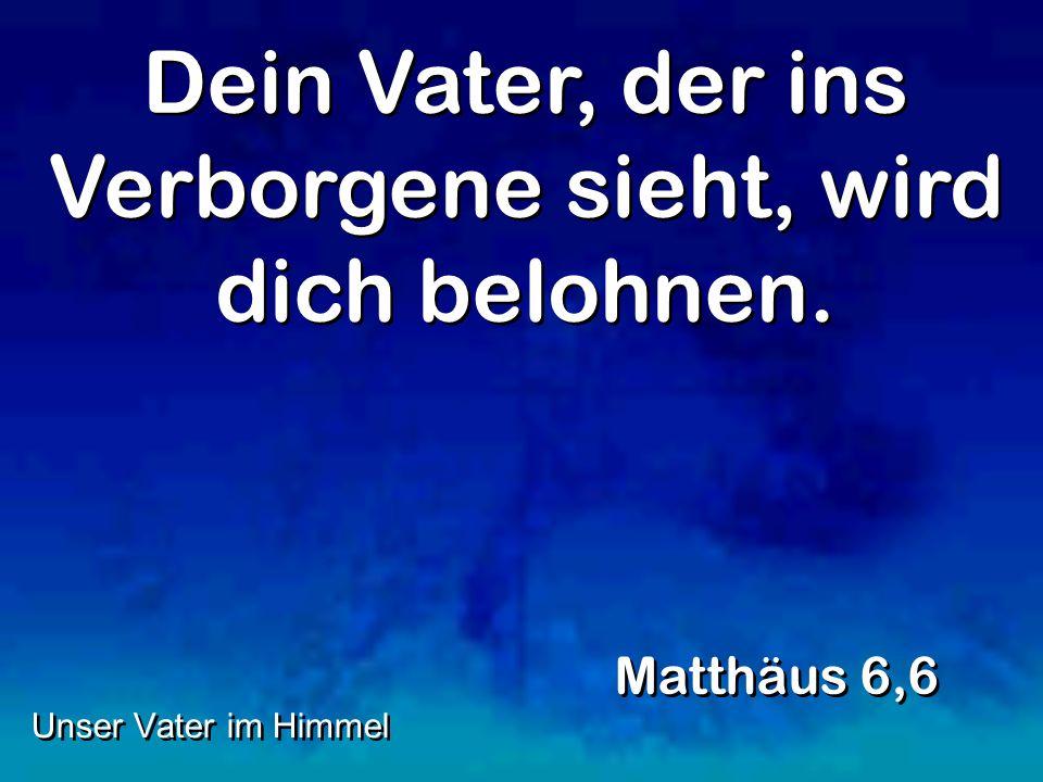 Dein Vater, der ins Verborgene sieht, wird dich belohnen. Matthäus 6,6 Unser Vater im Himmel