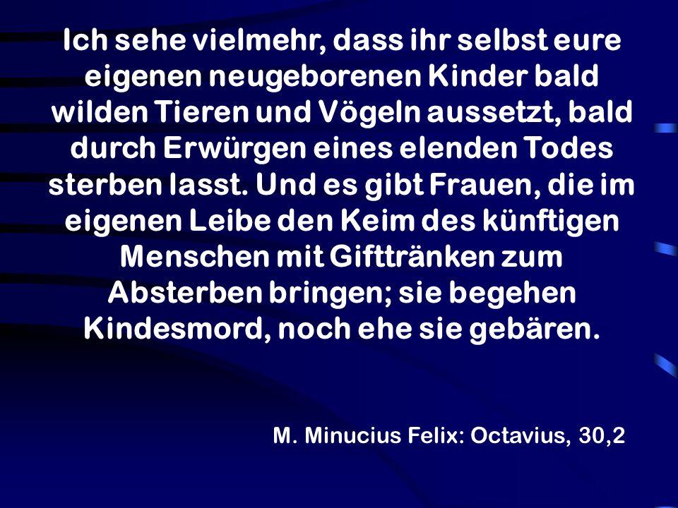 M. Minucius Felix: Octavius, 30,2 Ich sehe vielmehr, dass ihr selbst eure eigenen neugeborenen Kinder bald wilden Tieren und Vögeln aussetzt, bald dur
