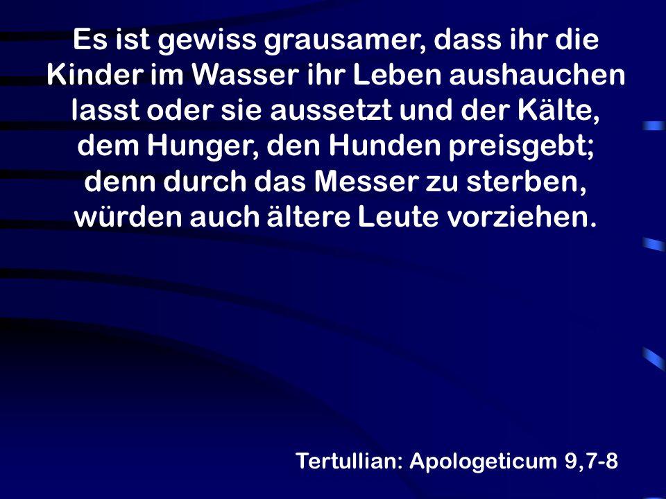 Tertullian: Apologeticum 9,7-8 Wir hingegen dürfen, nachdem uns ein für allemal das Töten eines Menschen verboten ist, selbst den Embryo im Mutterleibe, solange noch das Blut sich für den neuen Menschen absondert, nicht zerstören.