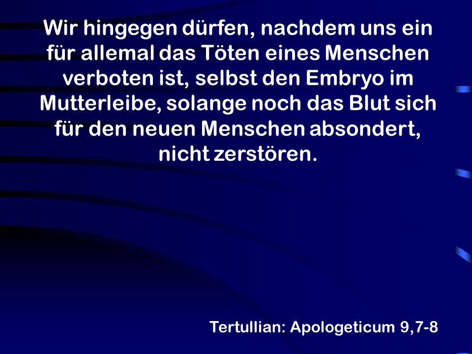 Tertullian: Apologeticum 9,7-8 Wir hingegen dürfen, nachdem uns ein für allemal das Töten eines Menschen verboten ist, selbst den Embryo im Mutterleib