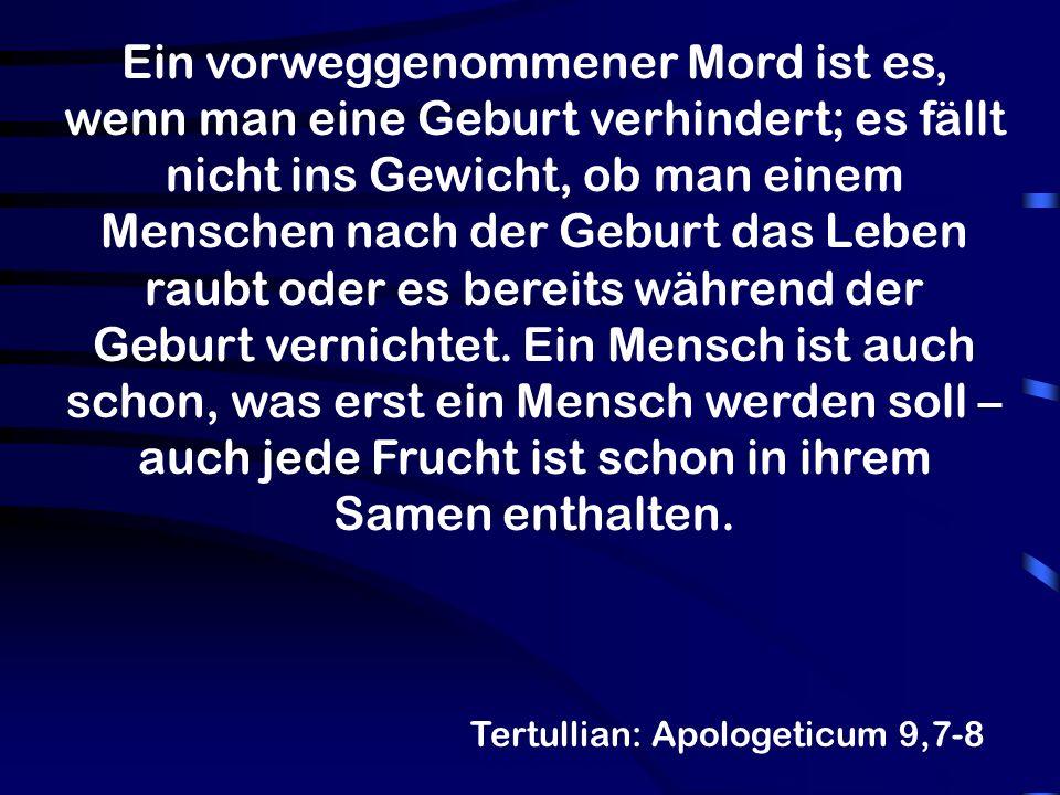 Tertullian: Apologeticum 9,7-8 Ein vorweggenommener Mord ist es, wenn man eine Geburt verhindert; es fällt nicht ins Gewicht, ob man einem Menschen na