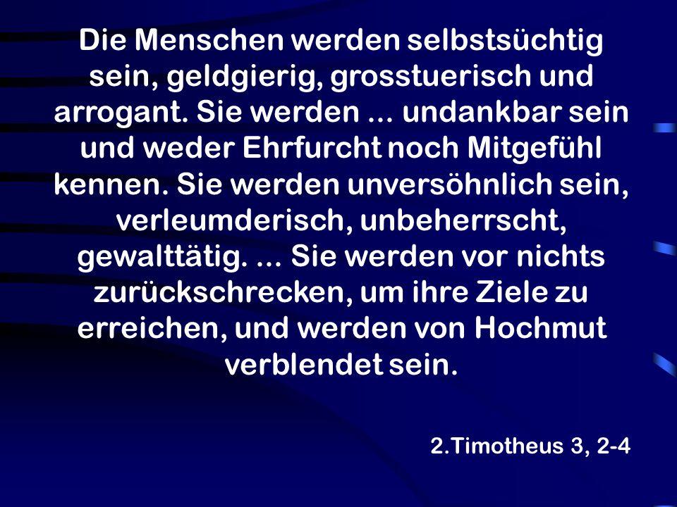 2.Timotheus 3, 2-4 Die Menschen werden selbstsüchtig sein, geldgierig, grosstuerisch und arrogant. Sie werden... undankbar sein und weder Ehrfurcht no