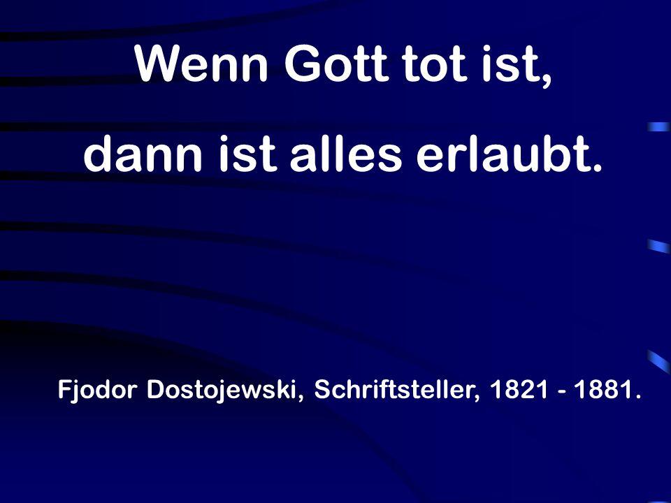 Wenn Gott tot ist, dann ist alles erlaubt. Fjodor Dostojewski, Schriftsteller, 1821 - 1881.