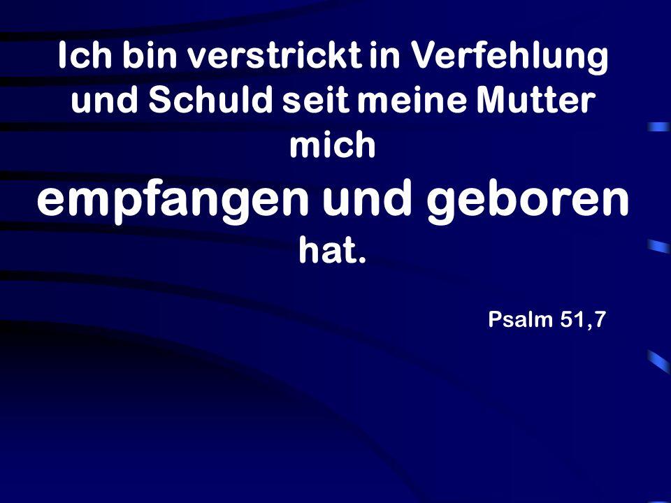 Psalm 51,7 Ich bin verstrickt in Verfehlung und Schuld seit meine Mutter mich empfangen und geboren hat.