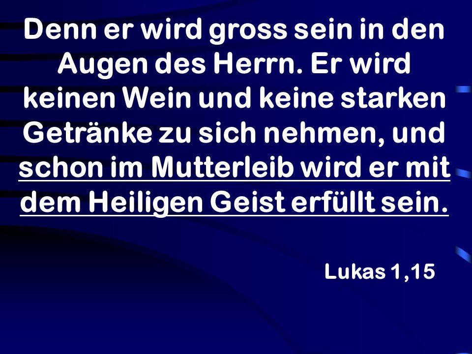 Lukas 1,15 Denn er wird gross sein in den Augen des Herrn. Er wird keinen Wein und keine starken Getränke zu sich nehmen, und schon im Mutterleib wird