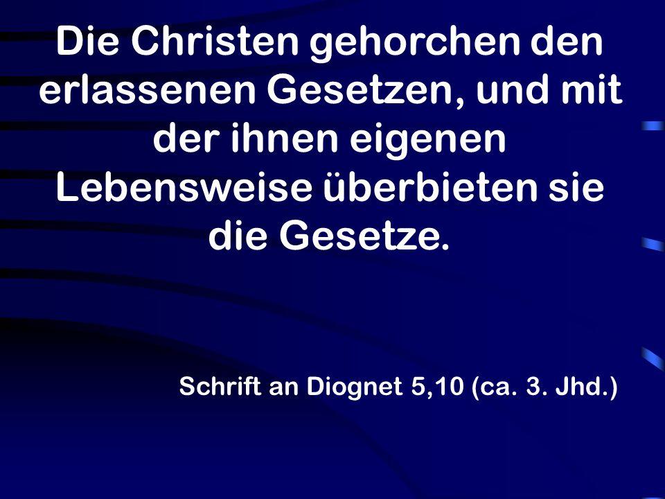Die Christen gehorchen den erlassenen Gesetzen, und mit der ihnen eigenen Lebensweise überbieten sie die Gesetze. Schrift an Diognet 5,10 (ca. 3. Jhd.