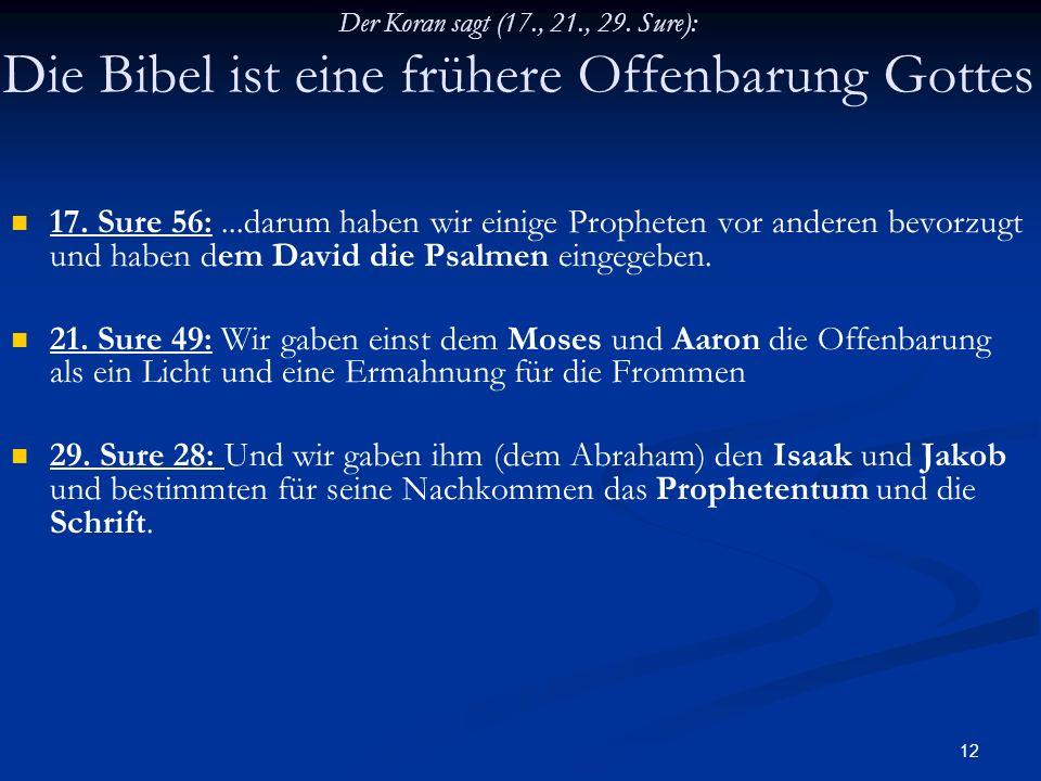 12 Der Koran sagt (17., 21., 29. Sure): Die Bibel ist eine frühere Offenbarung Gottes 17. Sure 56:...darum haben wir einige Propheten vor anderen bevo