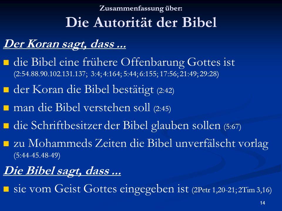 14 Zusammenfassung über: Die Autorität der Bibel Der Koran sagt, dass... die Bibel eine frühere Offenbarung Gottes ist (2:54.88.90.102.131.137; 3:4; 4