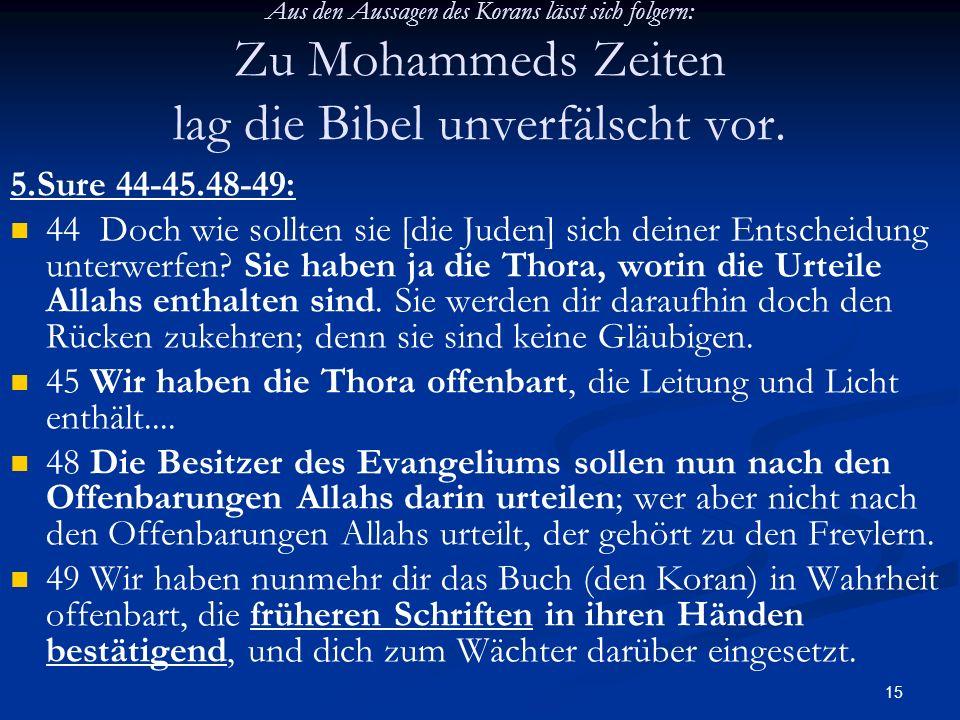 15 Aus den Aussagen des Korans lässt sich folgern: Zu Mohammeds Zeiten lag die Bibel unverfälscht vor. 5.Sure 44-45.48-49: 44 Doch wie sollten sie [di