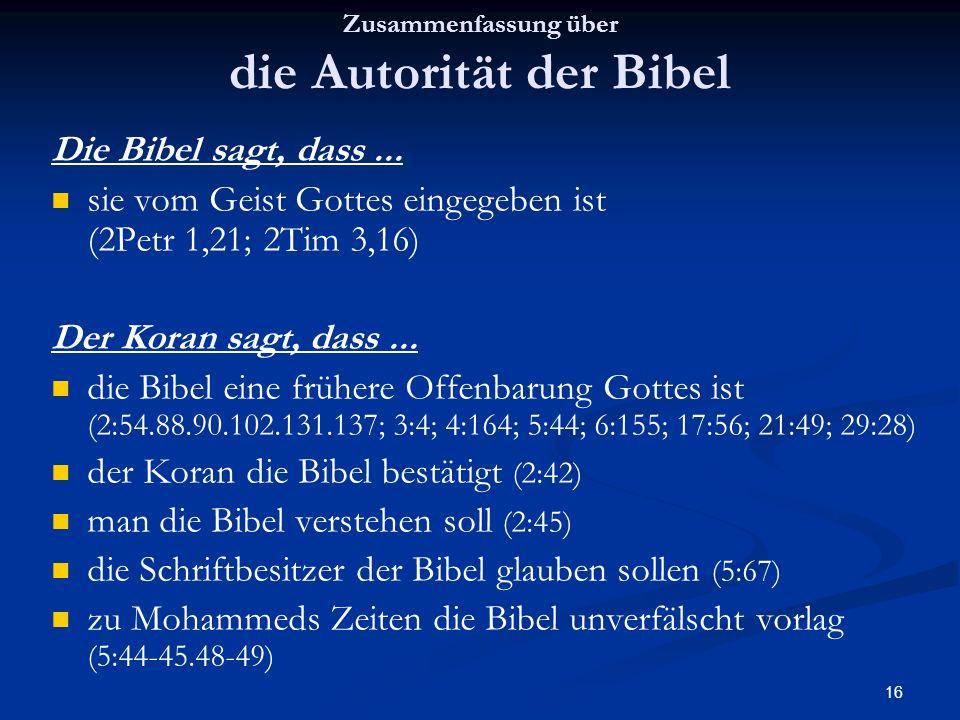 16 Zusammenfassung über die Autorität der Bibel Die Bibel sagt, dass... sie vom Geist Gottes eingegeben ist (2Petr 1,21; 2Tim 3,16) Der Koran sagt, da