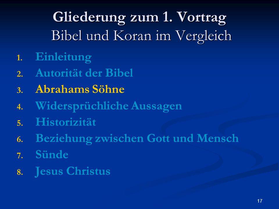 17 Gliederung zum 1. Vortrag Bibel und Koran im Vergleich 1. 1. Einleitung 2. 2. Autorität der Bibel 3. 3. Abrahams Söhne 4. 4. Widersprüchliche Aussa