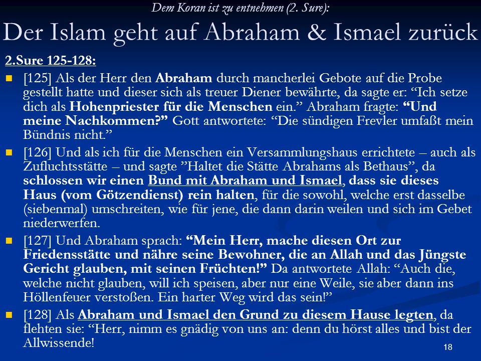 18 Dem Koran ist zu entnehmen (2. Sure): Der Islam geht auf Abraham & Ismael zurück 2.Sure 125-128: [125] Als der Herr den Abraham durch mancherlei Ge