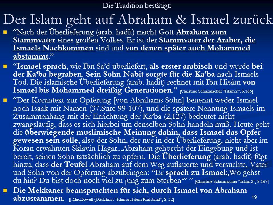 19 Die Tradition bestätigt: Der Islam geht auf Abraham & Ismael zurück Nach der Überlieferung (arab. hadît) macht Gott Abraham zum Stammvater eines gr