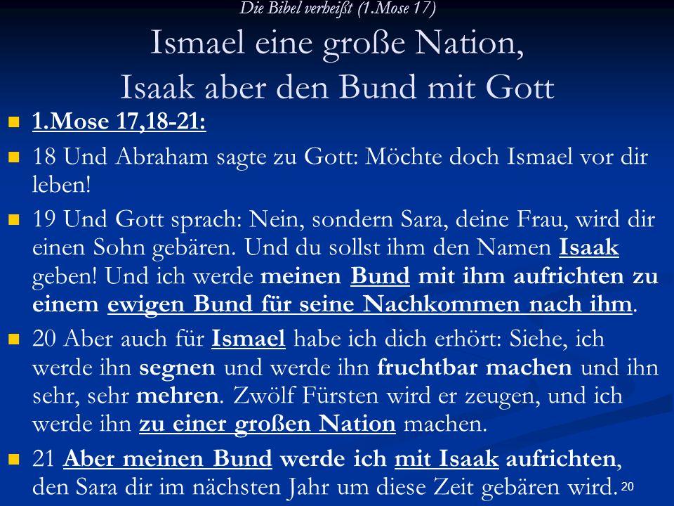 20 Die Bibel verheißt (1.Mose 17) Ismael eine große Nation, Isaak aber den Bund mit Gott 1.Mose 17,18-21: 18 Und Abraham sagte zu Gott: Möchte doch Is