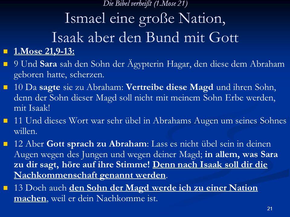 21 Die Bibel verheißt (1.Mose 21) Ismael eine große Nation, Isaak aber den Bund mit Gott 1.Mose 21,9-13: 9 Und Sara sah den Sohn der Ägypterin Hagar,