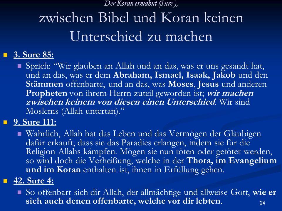 24 Der Koran ermahnt (Sure ), zwischen Bibel und Koran keinen Unterschied zu machen 3. Sure 85: Sprich: Wir glauben an Allah und an das, was er uns ge